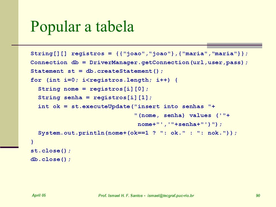 Popular a tabelaString[][] registros = {{ joao , joao },{ maria , maria }}; Connection db = DriverManager.getConnection(url,user,pass);